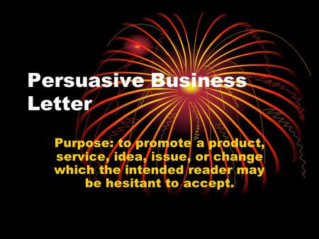 Persuasive Business Letter Purpose: to promote a product, service, idea, issue, or change which the intended reader may be hesitant to accept.