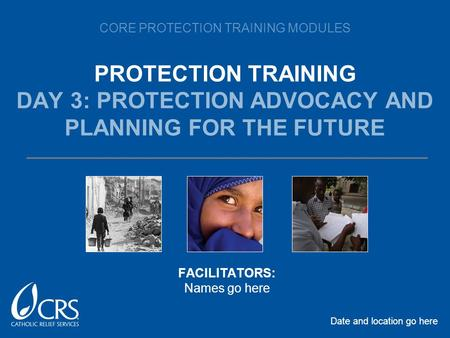CORE PROTECTION TRAINING MODULES PROTECTION TRAINING DAY 3: PROTECTION ADVOCACY AND PLANNING FOR THE FUTURE Date and location go here FACILITATORS: Names.