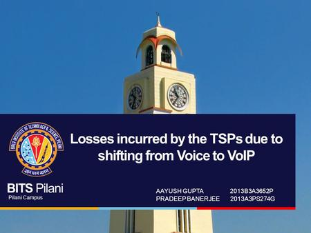 BITS Pilani Pilani Campus Losses incurred by the TSPs due to shifting from Voice to VoIP AAYUSH GUPTA 2013B3A3652P PRADEEP BANERJEE 2013A3PS274G.