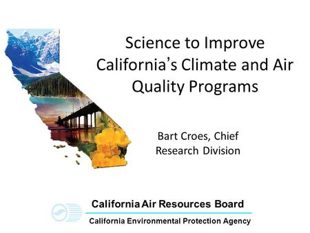 California Environmental Protection Agency California Air Resources Board Science to Improve California's Climate and Air Quality Programs Bart Croes,