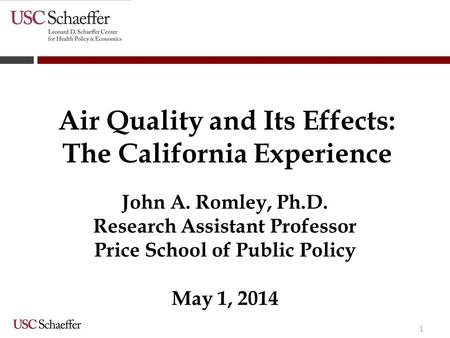 1 Air Quality and Its Effects: The California Experience John A. Romley, Ph.D. Research Assistant Professor Price School of Public Policy May 1, 2014.