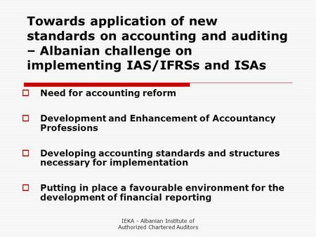 IEKA - Albanian Institute of Authorized Chartered Auditors Towards application of new standards on accounting and auditing – Albanian challenge on implementing.