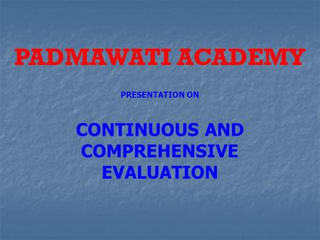 PADMAWATI ACADEMY PRESENTATION ON CONTINUOUS AND COMPREHENSIVE EVALUATION.