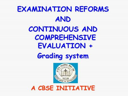 EXAMINATION REFORMS AND CONTINUOUS AND COMPREHENSIVE EVALUATION + Grading system A CBSE INITIATIVE.