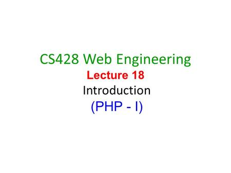 1 CS428 Web Engineering Lecture 18 Introduction (PHP - I)