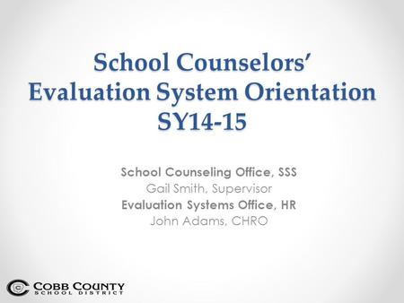 School Counselors' Evaluation System Orientation SY14-15 School Counseling Office, SSS Gail Smith, Supervisor Evaluation Systems Office, HR John Adams,