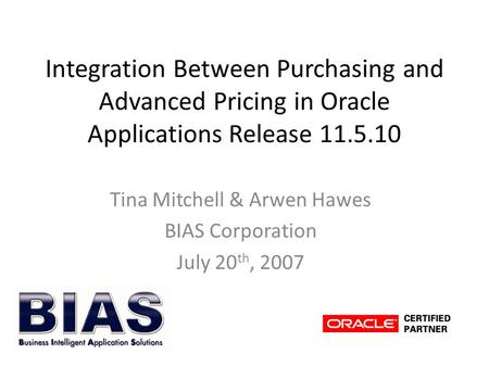 Integration Between Purchasing and Advanced Pricing in Oracle Applications Release 11.5.10 Tina Mitchell & Arwen Hawes BIAS Corporation July 20 th, 2007.
