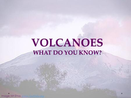 Image: Mt Etna. www.touritaly.orgwww.touritaly.org VOLCANOES WHAT DO YOU KNOW?