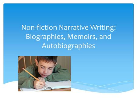 Important Concepts Non- fiction can come in many forms: personal narrative, memoir, autobiography, and biography. Everyone has a story to tell. Personal.