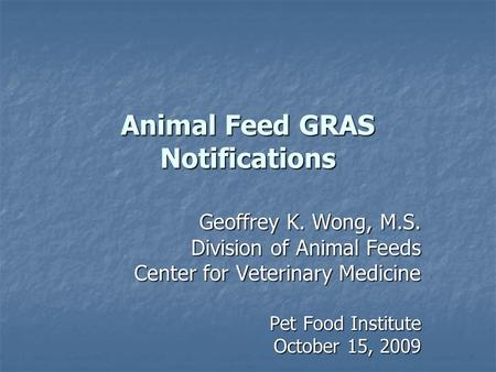 Animal Feed GRAS Notifications Geoffrey K. Wong, M.S. Division of Animal Feeds Center for Veterinary Medicine Pet Food Institute Pet Food Institute October.