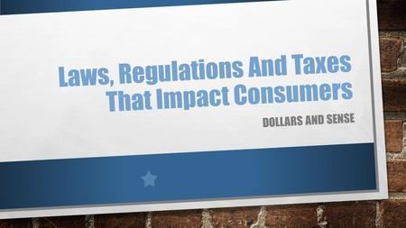 Laws, Regulations And Taxes That Impact Consumers DOLLARS AND SENSE.
