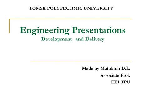 Engineering Presentations Development and Delivery Made by Matukhin D.L. Associate Prof. EEI TPU TOMSK POLYTECHNIC UNIVERSITY.