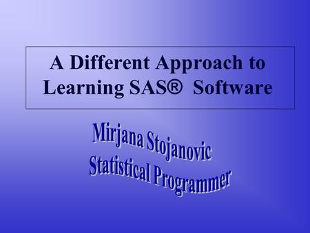 A Different Approach to Learning SAS ® Software. Different ways of learning Reading a book Taking the classes Work experience Seminars, workshops User.