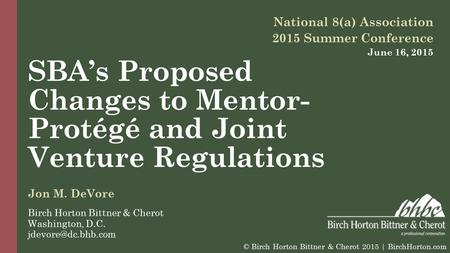 SBA's Proposed Changes to Mentor- Protégé and Joint Venture Regulations National 8(a) Association 2015 Summer Conference June 16, 2015 Jon M. DeVore Birch.