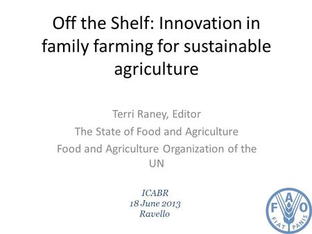Off the Shelf: Innovation in family farming for sustainable agriculture Terri Raney, Editor The State of Food and Agriculture Food and Agriculture Organization.