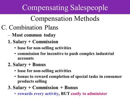 Compensating Salespeople Compensation Methods C. Combination Plans –Most common today 1. Salary + Commission base for non-selling activities commission.