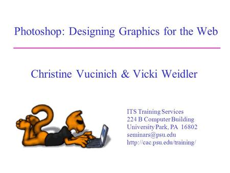 Photoshop: Designing Graphics for the Web Christine Vucinich & Vicki Weidler ITS Training Services 224 B Computer Building University Park, PA 16802