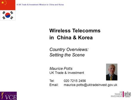 A UK Trade & Investment Mission to China and Korea Wireless Telecomms in China & Korea Country Overviews: Setting the Scene Maurice Potts UK Trade & Investment.