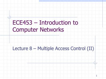 1 ECE453 – Introduction to Computer Networks Lecture 8 – Multiple Access Control (II)