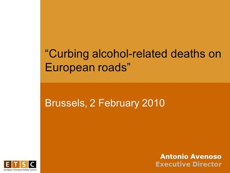 "Brussels, 2 February 2010 ""Curbing alcohol-related deaths on European roads"" Antonio Avenoso Executive Director."