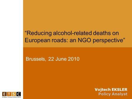 "Brussels, 22 June 2010 ""Reducing alcohol-related deaths on European roads: an NGO perspective"" Vojtech EKSLER Policy Analyst."