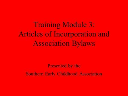 Training Module 3: Articles of Incorporation and Association Bylaws Presented by the Southern Early Childhood Association.