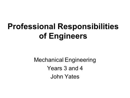 Professional Responsibilities of Engineers Mechanical Engineering Years 3 and 4 John Yates.