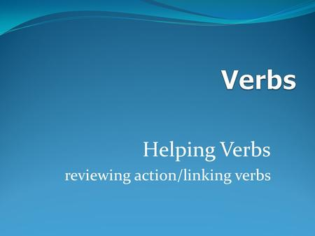 Helping Verbs reviewing action/linking verbs There are 3 different kinds of verbs action helping linking.