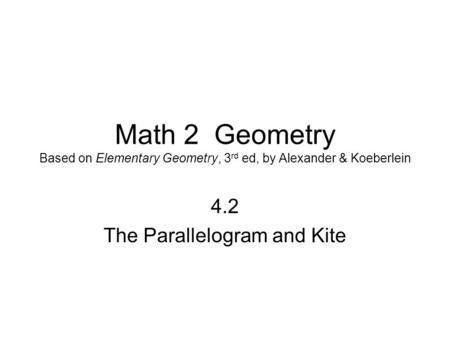 Math 2 Geometry Based on Elementary Geometry, 3 rd ed, by Alexander & Koeberlein 4.2 The Parallelogram and Kite.