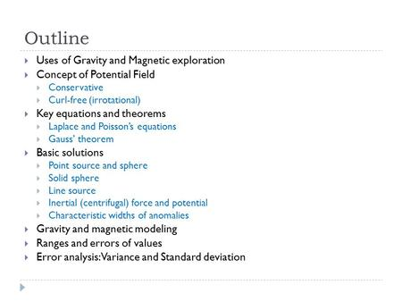 Outline  Uses of Gravity and Magnetic exploration  Concept of Potential Field  Conservative  Curl-free (irrotational)  Key equations and theorems.