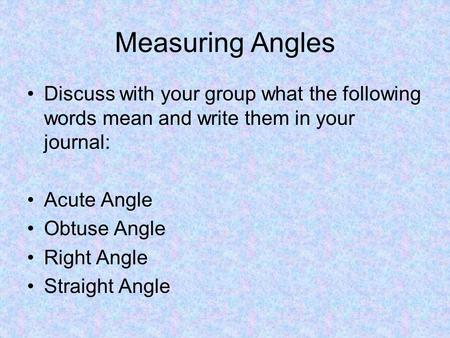 Measuring Angles Discuss with your group what the following words mean and write them in your journal: Acute Angle Obtuse Angle Right Angle Straight Angle.