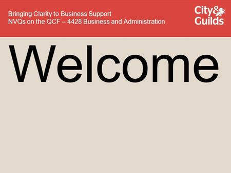Welcome Bringing Clarity to Business Support NVQs on the QCF – 4428 Business and Administration.