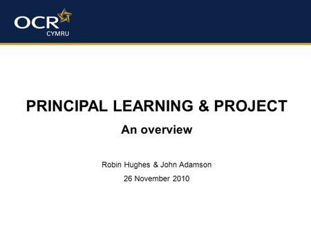 PRINCIPAL LEARNING & PROJECT An overview Robin Hughes & John Adamson 26 November 2010.