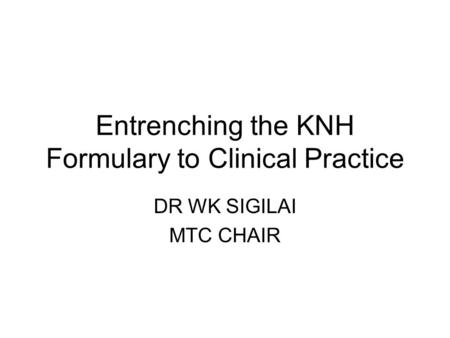 Entrenching the KNH Formulary to Clinical Practice DR WK SIGILAI MTC CHAIR.