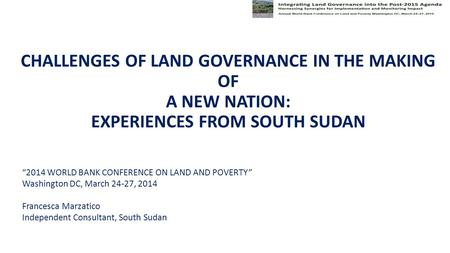 "CHALLENGES OF LAND GOVERNANCE IN THE MAKING OF A NEW NATION: EXPERIENCES FROM SOUTH SUDAN ""2014 WORLD BANK CONFERENCE ON LAND AND POVERTY"" Washington DC,"