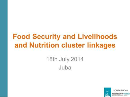 SOUTH SUDAN Food Security and Livelihoods and Nutrition cluster linkages 18th July 2014 Juba.
