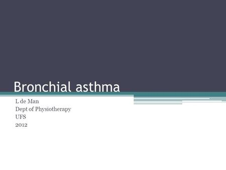 Bronchial asthma L de Man Dept of Physiotherapy UFS 2012.