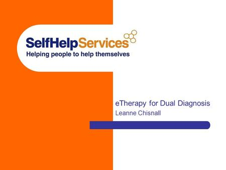 ETherapy for Dual Diagnosis Leanne Chisnall. Self Help Services Established in 1995 Independent user-led mental health charity based in Manchester Provide.