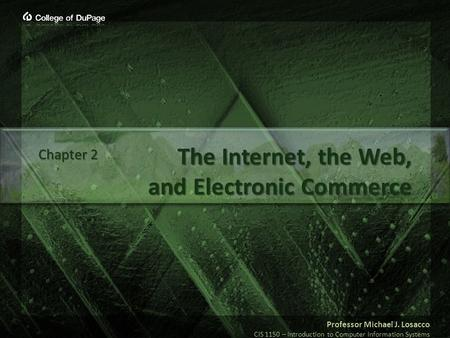 Professor Michael J. Losacco CIS 1150 – Introduction to Computer Information Systems The Internet, the Web, and Electronic Commerce Chapter 2.