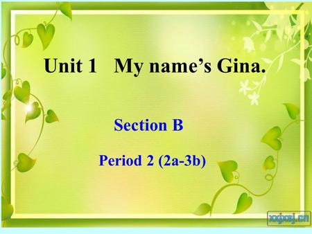 Unit 1 My name's Gina. Section B Period 2 (2a-3b).