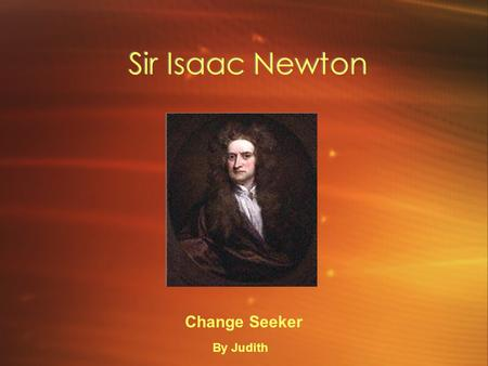 Sir Isaac Newton Change Seeker By Judith. Biography Isaac's mom's name was Hannah Newton. When he was born he was small enough to fit inside a quart jug.