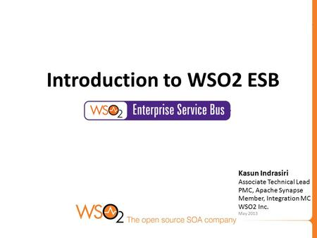Kasun Indrasiri Associate Technical Lead PMC, Apache Synapse Member, Integration MC WSO2 Inc. May 2013 Introduction to WSO2 ESB.