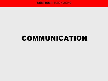 COMMUNICATION SECTION I BASIC NURSING. COMMUNICATION The process by which information is exchanged between the sender and receiver. Includes six aspects: