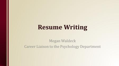 Resume Writing Megan Waldeck Career Liaison to the Psychology Department.