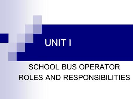 UNIT I SCHOOL BUS OPERATOR ROLES AND RESPONSIBILITIES.
