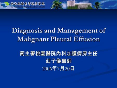 Diagnosis and Management of Malignant Pleural Effusion 衛生署桃園醫院內科加護病房主任莊子儀醫師 2006 年 7 月 20 日.