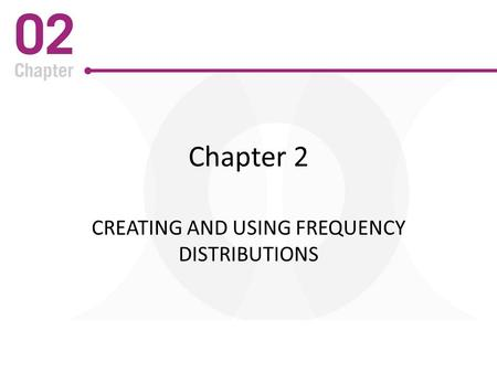 Chapter 2 CREATING AND USING FREQUENCY DISTRIBUTIONS.