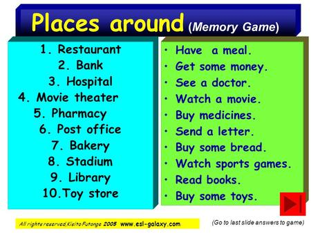 Places around (Memory Game) 1.Restaurant 2.Bank 3.Hospital 4.Movie theater 5.Pharmacy 6.Post office 7.Bakery 8.Stadium 9.Library 10.Toy store Have a meal.