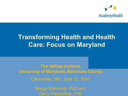 Transforming Health and Health Care: Focus on Maryland The Hilltop Institute University of Maryland, Baltimore County Catonsville, MD June 21, 2013 Margo.
