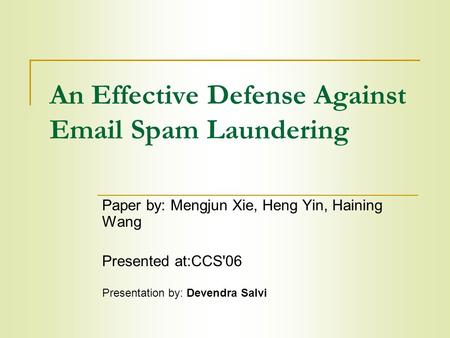 An Effective Defense Against Email Spam Laundering Paper by: Mengjun Xie, Heng Yin, Haining Wang Presented at:CCS'06 Presentation by: Devendra Salvi.